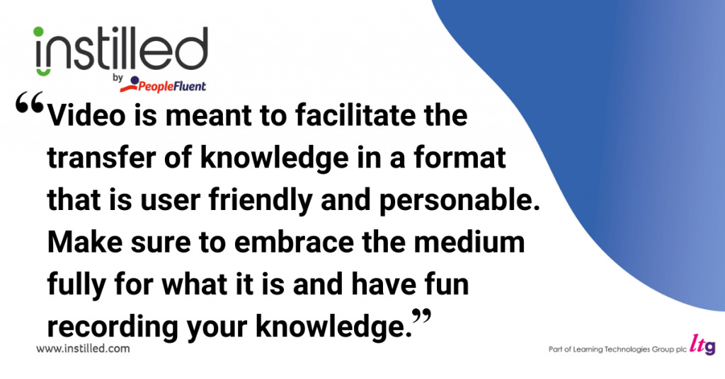 Video is meant to facilitate the transfer of knowledge in a format that is user friendly and personable. Make sure to embrace the medium fully for what it is and have fun recording your knowledge.