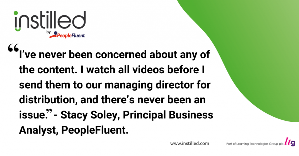 """""""I've never been concerned about any of the content. I watch all videos before I send them to our managing director for distribution, and there's never been an issue. """". - Stacy Soley, Principal Business Analyst, PeopleFluent"""